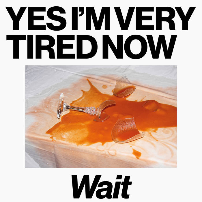 Wait - Yes I Am Very Tired Now